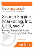 Search Engine Marketing, Inc. I, II, III, and IV Livelessons (Video Training): Driving Search Traffic to Your Company's Web Site