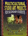 Multicultural Studio Art Projects for Secondary Students: Ready-To-Use Lesson Plans, Color Prints, and Worksheets for Exploring Eight World Cultures