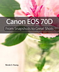 Canon EOS 70d: From Snapshots to Great Shots (From Snapshots to Great Shots)