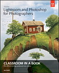 Adobe Lightroom and Photoshop for Photographers Classroom in a Book (Classroom in a Book)