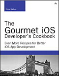 The Gourmet IOS Developer's Cookbook: Even More Recipes for Better IOS App Development (Developer's Library)