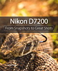 Nikon D7200: From Snapshots to Great Shots (From Snapshots to Great Shots)
