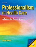 Professionalism in Health Care A Primer for Career Success With CDROM