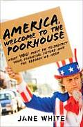 America Welcome to the Poorhouse What You Must Do to Protect Your Financial Future & the Reform We Need