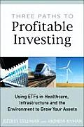 Three Paths to Profitable Investing: Using Etfs in Healthcare, Infrastructure, and the Environment to Grow Your Assets Cover