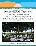 Not for ESOL Teachers What Every Classroom Teacher Needs to Know about the Linguistically Culturally & Ethnically Diverse Student