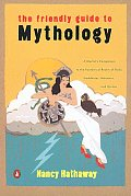 Friendly Guide to Mythology A Mortals Companion to the Fantastical Realm of Gods Goddesses Monsters Heroes