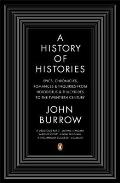 A History of Histories: Epics, Chronicles, Romances and Inquiries from Herodotus and Thucydides to the Twentieth Century. John Burrow