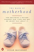 Mask of Motherhood How Becoming a Mother Changes Everything & Why We Pretend It Doesnt