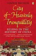 City of Heavenly Tranquility: Beijing in the History of China. Jasper Becker