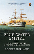 Blue-Water Empire: The British in the Mediterranean Since 1800