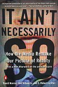It Ain't Necessarily So: How the Media Remake Our Picture of Reality