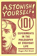Astonish Yourself 101 Experiments in the Philosophy of Everyday Life