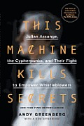 This Machine Kills Secrets Julian Assange Cypherpunks & Their Fight To Empower Whistleblowers