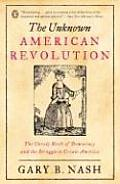 Unknown American Revolution The Unruly Birth of Democracy & the Struggle to Create America