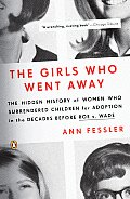 The Girls Who Went Away: The Hidden History of Women Who Surrendered Children for Adoption in the Decades Before Roe V. Wade Cover