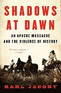 Shadows at Dawn An Apache Massacre & the Violence of History