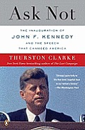 Ask Not: The Inauguration Of John F. Kennedy & The Speech That Changed America by Thurston Clarke