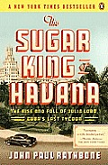 Sugar King of Havana The Rise & Fall of Julio Lobo Cubas Last Tycoon