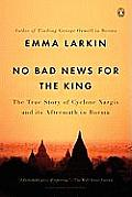 No Bad News for the King The True Story of Cyclone Nargis & Its Aftermath in Burma