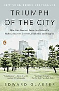 Triumph of the City: How Our Greatest Invention Makes Us Richer, Smarter, Greener, Healthier, and Happier Cover