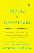 Myths of Happiness What Should Make You Happy But Doesnt What Shouldnt Make You Happy But Does