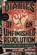 Diaries of an Unfinished Revolution Voices from Tunis to Damascus