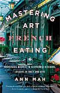 Mastering the Art of French Eating From Paris Bistros to Farmhouse Kitchens Lessons in Food & Love