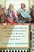 Aristotles Children How Christians Muslims & Jews Rediscovered Ancient Wisdom & Illuminated the Dark Ages