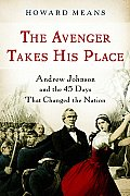 Avenger Takes His Place Andrew Johnson & the 45 Days That Changed the Nation