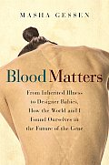 Blood Matters From Inherited Illness to Designer Babies How the World & I Found Ourselves in the Future of the Gene