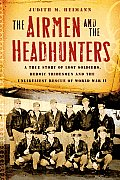 Airmen & the Headhunters A True Story of Lost Soldiers Heroic Tribesmen & the Unlikeliest Rescue of World War II