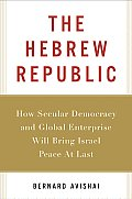 Hebrew Republic How Secular Democracy & Global Enterprise Will Bring Israel Peace at Last