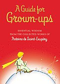 A Guide for Grown-Ups: Essential Wisdom from the Works of Antoine de Saint-Exupery