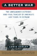 Better War The Unexamined Victories & Final Tragedy of Americas Last Years in Vietnam