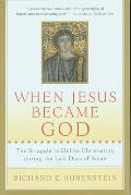 When Jesus Became God: The Controversy That Split Christianity During the Last Days of Rome