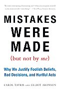 Mistakes Were Made (But Not By Me): Why We Justify Foolish Beliefs, Bad Decisions, and Hurtful Acts (07 Edition)