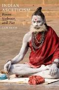 Indian Asceticism: Power, Violence, and Play