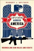 Guns Across America: Reconciling Gun Rules & Rights by Robert J. Spitzer