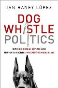 Dog Whistle Politics How Coded Racial Appeals Have Reinvented Racism & Wrecked the Middle Class