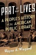 Part of Our Lives A Peoples History of the American Public Library