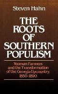 Roots of Southern Populism Yeoman Farmers & the Transformation of the Georgia Upcountry 1850 1890
