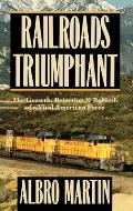 Railroads Triumphant: The Growth, Rejection, and Rebirth of a Vital American Force
