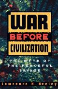 War Before Civilization : the Myth of the Peaceful Savage (96 Edition)