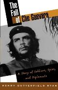 The Fall of Che Guevara: The Story of Soldiers, Spies, and Diplomats