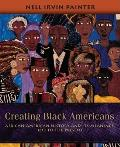Creating Black Americans African American History & Its Meanings 1619 to the Present
