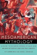 Mesoamerican Mythology A Guide to the Gods Heroes Rituals & Beliefs of Mexico & Central America