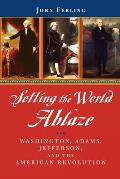 Setting the World Ablaze: Washington, Adams, Jefferson, and the American Revolution
