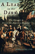 A Leap In The Dark: The Struggle To Create The American Republic by John Ferling