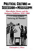Political Culture & Secession in Mississippi Masculinity Honor & the Antiparty Tradition 1830 1860